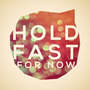 Hold Fast For Now